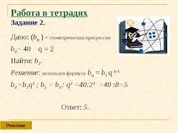Формула n го члена геометрической прогрессии  слайда 11 Работа в тетрадях Задание 2 Дано bn геометрическая прогрессия b4