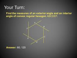 find the measure of an exterior angle of a regular hexagon. your turn: find the measures of an exterior angle and interior convex measure a regular hexagon