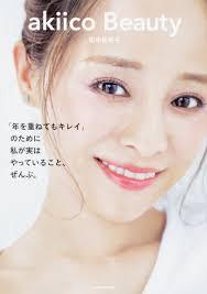 Akiico Beauty 年を重ねてもキレイのために 私が実はやっていることぜんぶ 田中 亜希子