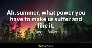russell baker quotes brainyquote ah summer what power you have to make us suffer and like it