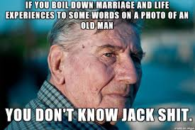 I showed Marriage Advice Grandpa to my Grandpa and he told me to ... via Relatably.com