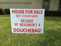 House for sale by owner because my neighbor s a douchebag sign