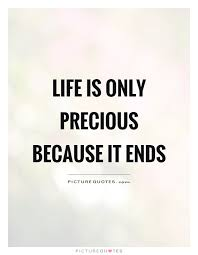 Life Is Precious Quotes Custom Life Is Only Precious Because It Ends Picture Quotes