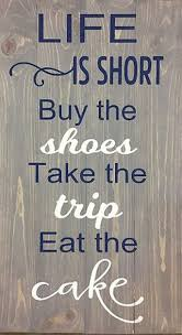 Life Is Short Buy The Shoes Take The Trip Eat The Cake Or Enter