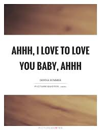 I Love You Baby Quotes Gorgeous Ahhh I Love To Love You Baby Ahhh Picture Quotes