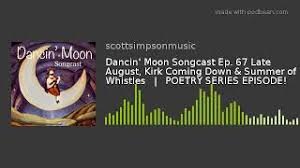 Dancin' Moon Songcast Ep. 67 Late August, Kirk Coming Down & Summer of  Whistles | POETRY SERIES - YouTube