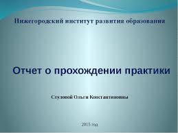 Презентация о прохождении практики слайда 1 Отчет о прохождении практики 2015 год Нижегородский институт развития образов
