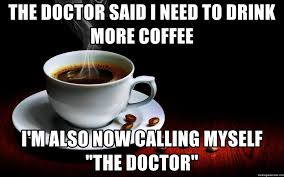 There is nothing a good cup of coffee couldn't fix. The Doctor Said I Need To Drink More Coffee I M Also Now Calling Myself The Doctor Coffee Cup1 Meme Generator