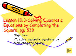 objective to solve quadratic equations by completing the square