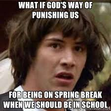 What if God's way of punishing us For being on Spring Break when ... via Relatably.com