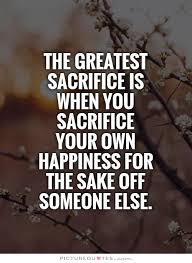 The Greatest Sacrifice Is When You Sacrifice Your Own Happiness For Adorable Quotation About Love And Sacrifice