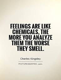 Feelings are like chemicals, the more you analyze them the worse ...