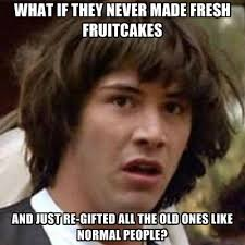 What If They Never Made Fresh Fruitcakes And Just Re-gifted All ... via Relatably.com