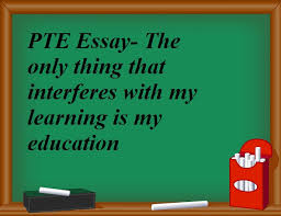 pte writing essay the only thing that interferes my learning pte writing essay the only thing that interferes my learning is my education