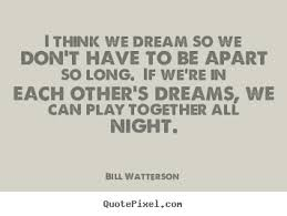 Dream Love Quotes Best Of Quotes About Love I Think We Dream So We Don't Have To Be Apart So