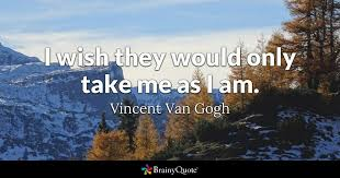 Vincent Van Gogh Quotes New I Wish They Would Only Take Me As I Am Vincent Van Gogh BrainyQuote