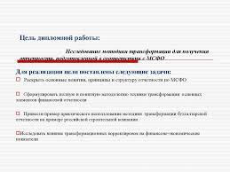 Трансформация бухгалтерской отчетности российских предприятий в   Цель дипломной работы Исследование методики трансформации для получения отчетности подготовленной в соответствии с МСФО