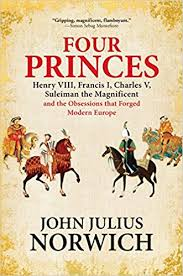 amazon four princes henry viii francis i charles v suleiman the magnificent and the obsessions that forged modern europe 9780802126634 john