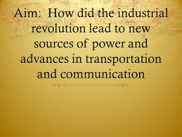 aim how did the industrial revolution lead to new sources of 1 aim how did the industrial revolution lead to new sources of power and advances in transportation and communication