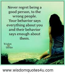 Quotes About Good People Awesome Never Regret Being A Good Person To The Wrong People Your Behavior