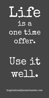 Best Life Quotes Of All Time Impressive Life Is A One Time Offer Use It Well Quotes Pinterest