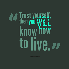 Trust Yourself Then You Will Know How To Live