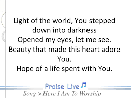 Light Of The World You Stepped Down Into Darkness Song Ppt Here I Am To Worship Powerpoint Presentation Free