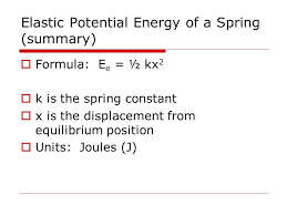 18 elastic potential energy of a spring summary formula e e ½ kx 2 k is the spring constant x is the displacement from equilibrium position