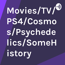 Movies/TV/PS4/Cosmos/Psychedelics/SomeHistory