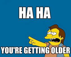 HA HA You're getting older - Nelson Dat Ass meme - quickmeme via Relatably.com