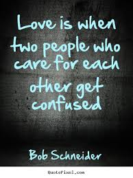 Confused Love Quotes Impressive Bob Schneider Picture Quotes Love Is When Two People Who Care For