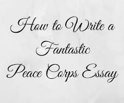 how to write a fantastic peace corps application essay c squared  your best source for help your peace corps essay is your local pc recruiter they will give you one on one feedback that s directly applicable to your