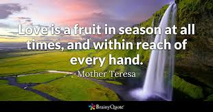 mother teresa quotes brainyquote love is a fruit in season at all times and in reach of every hand