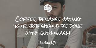 Morning Coffee Quotes Gorgeous Barista Life's Top 48 Coffee Quotes