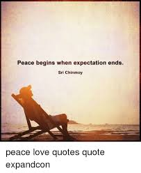 Quote About Peace And Love New Peace Begins When Expectation Ends Sri Chinmoy Peace Love Quotes