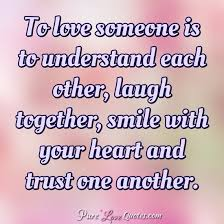 Quotes About Love And Trust New To Love Someone Is To Understand Each Other Laugh Together Smile