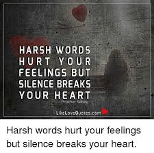 Quotes About The Heart Best HARSH WORDS HURT YOU R FEELINGS BUT SILENCE BREAKS YOUR HEART