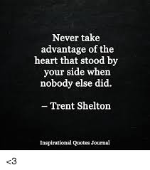 Trent Shelton Quotes Cool Never Take Advantage Of The Heart That Stood By Your Side When