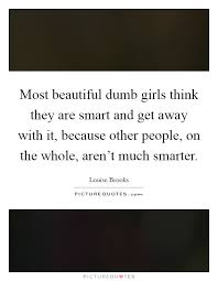 Smart And Beautiful Quotes Best Of Most Beautiful Dumb Girls Think They Are Smart And Get Away With