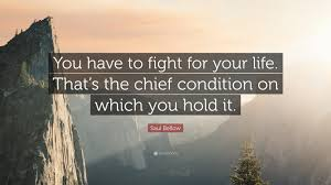 "Fight For Your Life Quotes Saul Bellow Quote ""You have to fight for your life That's the 3"