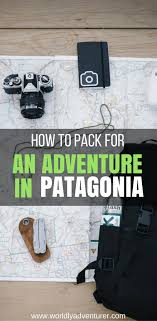 Packing Lists The Adventure Traveller's Patagonia Packing List - Worldly Adventurer