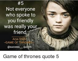 Game Of Thrones Quotes Interesting 48 Not Everyone Who Spoke To You Friendly Was Really Your Friend Arya
