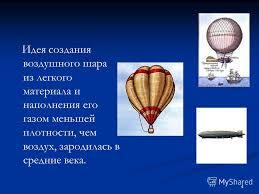 Презентация на тему Воздухоплавание Ковалёв Денис Ковалёв  4 4 Идея создания воздушного шара из легкого материала и наполнения его газом меньшей плотности чем воздух зародилась в средние века