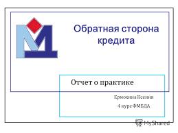 Презентация на тему Обратная сторона кредита Отчет о практике  1 Обратная сторона кредита Отчет о практике Ермохина Ксения 4 курс ФМБДА