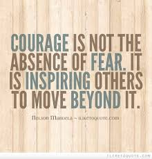 Courage Is Not The Absence Of Fear It Is Inspiring Others To Move Cool Quotes About Inspiring Others