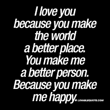I Love You Because Quotes Gorgeous I love you because you make the world a better place Love You Quotes