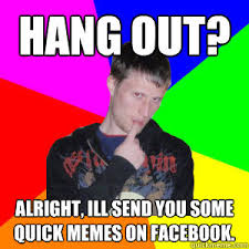 Hang out? Alright, Ill send you some quick memes on facebook ... via Relatably.com