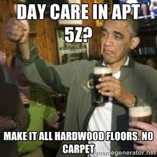 Day care in apt 5z? Make it all hardwood floors. No carpet - obama ... via Relatably.com