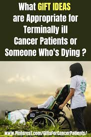 what gifts for cancer patients in hoe that are terminally ill or for someone who is dying very few physical things are needed at the end of life