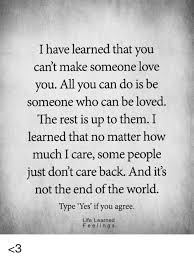 I Have Learned That You Can't Make Someone Love You All You Can Do Impressive Love U Cant Have